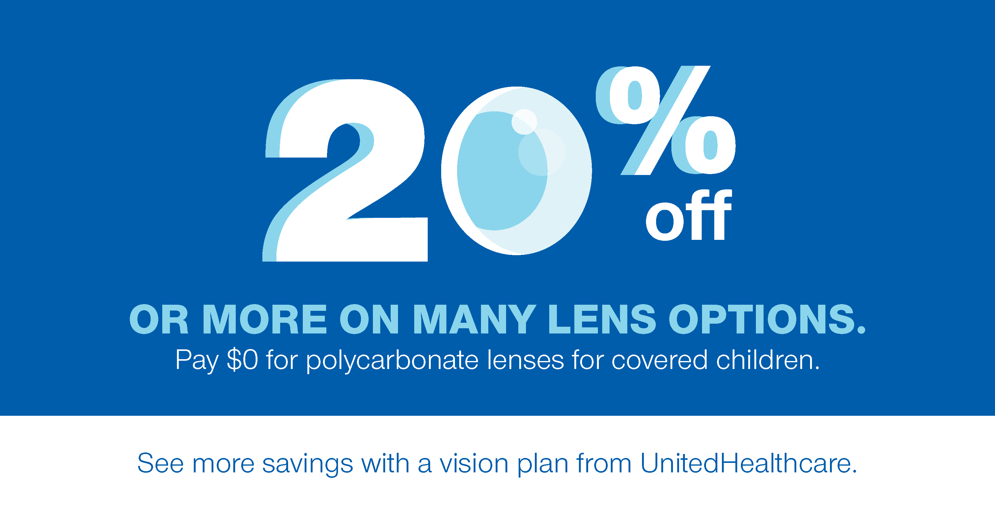 20% Off or More on Many Lens Options.  Pay $0 for polycarbonate lenses for covered children.